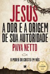 Jesus, A Dor E a Origem De Sua Autoridade: O Poder Do Cristo Em Nós