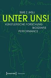 Unter Uns!: Künstlerische Forschung - Biografie - Performance (unter Mitarbeit von Philipp Schaus, Alexandra Dederichs und Maike Vollmer)