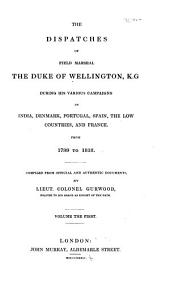 The Dispatches of Field Marshall the Duke of Wellington, K.G. During His Various Campaigns in India, Denmark, Portugal, Spain, the Low Countries, and France: From 1799 to 1818. Compiled from Official and Authentic Documents, Volume 1