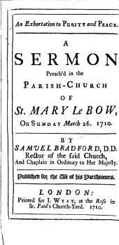 An Exhortation to Purity and Peace: A Sermon Preach'd in the Parish-church of St. Mary Le Bow, on Sunday March 26. 1710, Volume 1