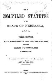 The Compiled Statutes of the State of Nebraska, 1881: With Amendments 1882, 1883, 1885, and 1887, Comprising All Laws of a General Nature in Force July 1, 1887
