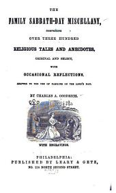 The Family Sabbath-day Miscellany: Comprising Over Three Hundred Religious Tales and Anecdotes, Original and Select with Occasional Reflections ; Adapted to the Use of Families on the Lord's Day