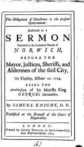 The Obligation of Obedience to the Present Government: Enforced in a Sermon Preached in the Cathedral Church of Norwich, ... on Tuesday, October 20. 1724. ... By Samuel Knight, ...