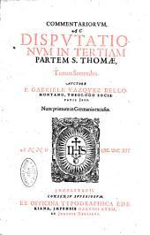 Commentariorum ac Disputationum in tertiam partem S. Thomae... Auctore P. Gabriele Vazquez Bellomontano,... Nunc primum in Germania excusus