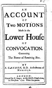 An Account of Two Motions Made in the Lower House of Convocation,: Concerning the Power of Remitting Sins, Volume 4