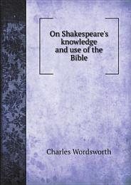 On Shakespeare's knowledge and use of the Bible