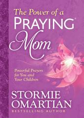 The Power of a Praying® Mom: Powerful Prayers for You and Your Children