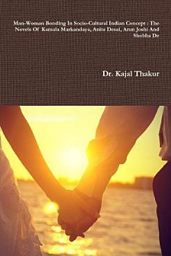 Man Woman Bonding In Socio Cultural Indian Concept   The Novels Of Kamala Markandaya  Anita Desai  Arun Joshi And Shobha De PDF