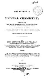 The Elements of Medical Chemistry;: Embracing Only Those Branches of Chemical Science which are Calculated to Illustrate Or Explain the Different Objects of Medicine; and to Furnish a Chemical Grammar to the Author's Pharmacologia. Illustrated by Numerous Engravings on Wood