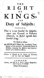 The right of kings, and duty of subjects: proving, that it is not lawful for subjects, upon any ground or pretence whatever, to rebel against their lawful king. To which is added, an extract from Dr. Stanhope's translation of the author's celebrated Book of wisdom, ... Written in French by the Sieur de Charon, and now done into English