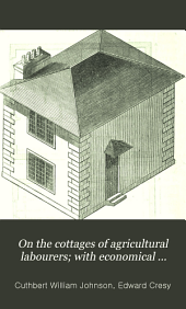 On the cottages of agricultural labourers: with economical working plans, and estimates for their improved construction