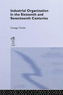 Industrial Organization in the Sixteenth and Seventeenth Centuries PDF
