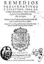 Remedios preseruatiuos y curatiuos para el tiempo de la peste, y otras curiosas experiencias ...