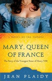 Mary, Queen of France: The Story of the Youngest Sister of Henry VIII