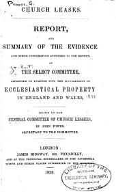 Church leases: Report, and summary of the evidence and other information appended to the report, of the select committee, appointed to enquire into the management of ecclesiastical property in England and Wales. Drawn up for Central committee of church lessees