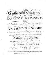 The Cathedral Magazine  or Divine Harmony  being A Collection of     Anthems in Score  Several of which are Selected  from the Works of the most Eminent Authors     the whole     carefully revised  by Able Masters PDF