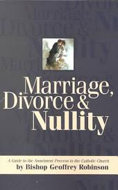 Marriage, Divorce & Nullity: A Guide to the Annulment Process in the Catholic Church