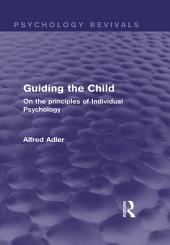 Guiding the Child (Psychology Revivals): On the principles of Individual Psychology