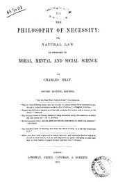 The Philosophy of Necessity Or, Natural Law as Applicable to Moral, Mental, and Social Science by Charles Bray