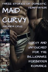 Maid Curvy: Three Stories of Domestic Temptation (Curvy and Untouched for the Billionaire Forbidden Romance)