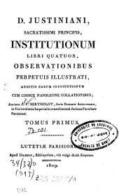D. Justiniani, sacratissimi principis, institutionum libri quatuor: observationibus perpetuis illustrati, additis earum institutionum cum codice Napoleone collationibus, Volume 1