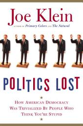 Politics Lost: How American Democracy Was Trivialized By People Who Think You're Stupid