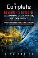 The Complete Beginner s Guide of Data Mining  Data Analytics  and Data Science Step by step Beginner s Guide to Learn and Master Data Mining  Data Analytics  and Data Science PDF