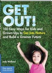 Get Out!: 150 Easy Ways for Kids & Grown-Ups to Get Into Nature and Build a Greener Future