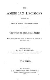 The American Decisions, Containing All the Cases of General Value and Authority Decided in the Courts of the Several States: From the Earliest Issue of the State Reports [1760] to the Year 1869, Volume 13