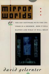 Mirror Worlds: Or: The Day Software Puts the Universe in a Shoebox...How It Will Happen and What It Will Mean