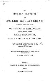 The Modern Practice of Boiler Engineering ... With a Chapter on Explosions ... Revised, with ... Notes and an Introduction by John Bourne