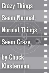 Crazy Things Seem Normal, Normal Things Seem Crazy: An Essay from Chuck Klosterman IV