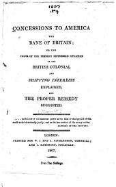 Concessions to America the Bane of Britain: Or, The Cause of the Present Distressed Situation of the British Colonial and Shipping Interests Explained, and the Proper Remedy Suggested