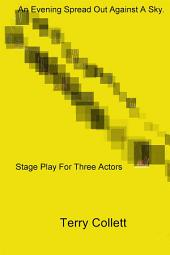 An Evening Spread Out Against A Sky.: Stage Play For Three Actors