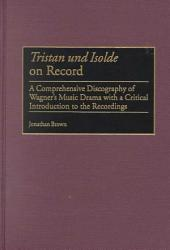 Tristan und Isolde on Record: A Comprehensive Discography of Wagner's Music Drama with a Critical Introduction to the Recordings