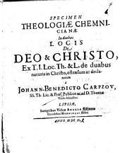 Specimen theologiae chemnicianae in duobus locis de Deo & Christo, ex T.I. loc. Th. & L. de duabus naturis in Christo, ostensum ac declaratum a Johann-Benedicto Carpzov, SS. Th. lic. ...