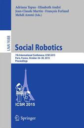 Social Robotics: 7th International Conference, ICSR 2015, Paris, France, October 26-30, 2015, Proceedings