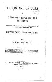 The Island of Cuba: Its Resources, Progress, and Prospects, Considered in Relation Especially to the Influence of Its Prosperity on the Interests of the British West India Colonies