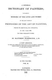A General Dictionary of Painters;: Containing Memoirs of the Lives and Works of the Most Eminent Professors of the Art of Painting, from Its Revival by Cimabue, in the Year 1250, to the Present Time, Volume 2