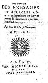 Discours des presages et miracles aduenus en la personne du Roy,&parmy la France, dès le cōmencement de son regne. (Cantique d'esiouissance à Dieu.).