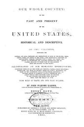Our Whole Country, Or, The Past and Present of the United States, Historical and Descriptive: In Two Volumes, Containing the General and Local Histories and Descriptions of Each of the States, Territories, Cities, and Towns of the Union; Also, Biographical Sketches of Distinguished Persons ... Illustrated by Six Hundred Engravings ...