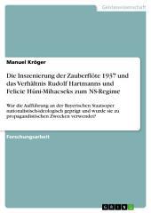 Die Inszenierung der Zauberflöte 1937 und das Verhältnis Rudolf Hartmanns und Felicie Hüni-Mihacseks zum NS-Regime: War die Aufführung an der Bayerischen Staatsoper nationalistisch-ideologisch geprägt und wurde sie zu propagandistischen Zwecken verwendet?
