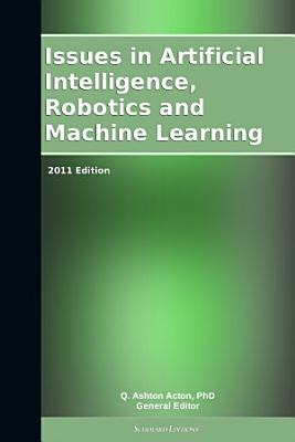 Issues in Artificial Intelligence  Robotics and Machine Learning  2011 Edition PDF