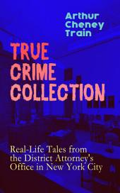 TRUE CRIME COLLECTION: Real-Life Tales from the District Attorney's Office in New York City: Mayhem, Corruption, Forgery, Murders and Other Crimes in New York City at the Beginning of 20th Century