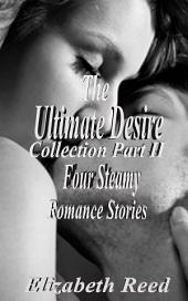 The Ultimate Desire Collection Part II: Four Steamy Romance Stories