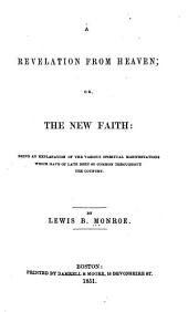 Revelation from Heaven; Or, The New Faith: Being an Explanation of the Various Spiritual Manifestations which Have of Late Been So Common Throughout the Country ...