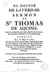 El Doctor de la verdad: Sermon de Sto. Thomas de Aquino, que en las fiestas que annualmente le consagra el Colegio Episcopal de Barcelona