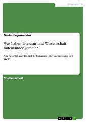 """Was haben Literatur und Wissenschaft miteinander gemein?: Am Beispiel von Daniel Kehlmanns """"Die Vermessung der Welt"""""""