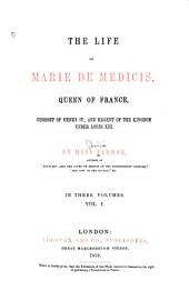 The Life of Marie de Medicis: Queen of France, Consort of Henry IV, and Regent of the Kingdom Under Louis XIII.