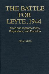 The Battle for Leyte, 1944: Allied and Japanese Plans, Preparations, and Execution